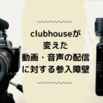 clubhouseが変えた動画・音声の配信に対する参入障壁